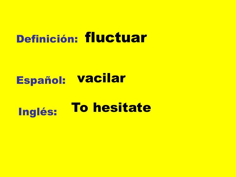 Definición: Español: Inglés: fluctuar vacilar To hesitate