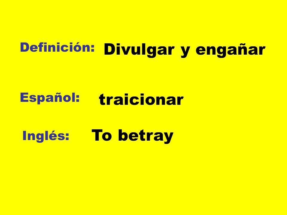 Definición: Español: Inglés: Divulgar y engañar traicionar To betray