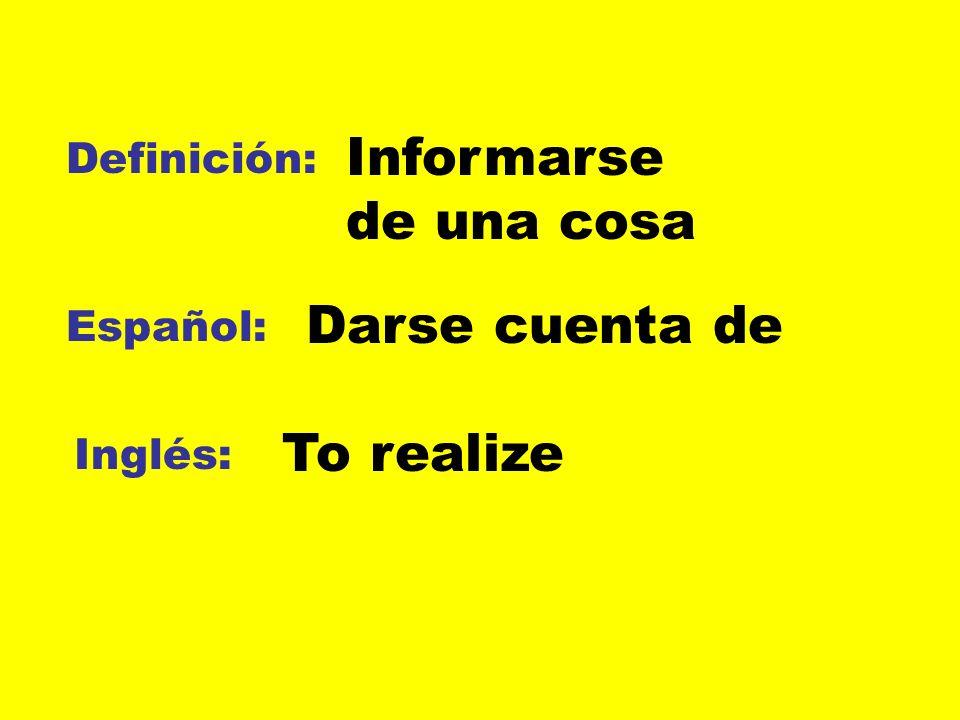 Definición: Español: Inglés: Informarse de una cosa Darse cuenta de To realize
