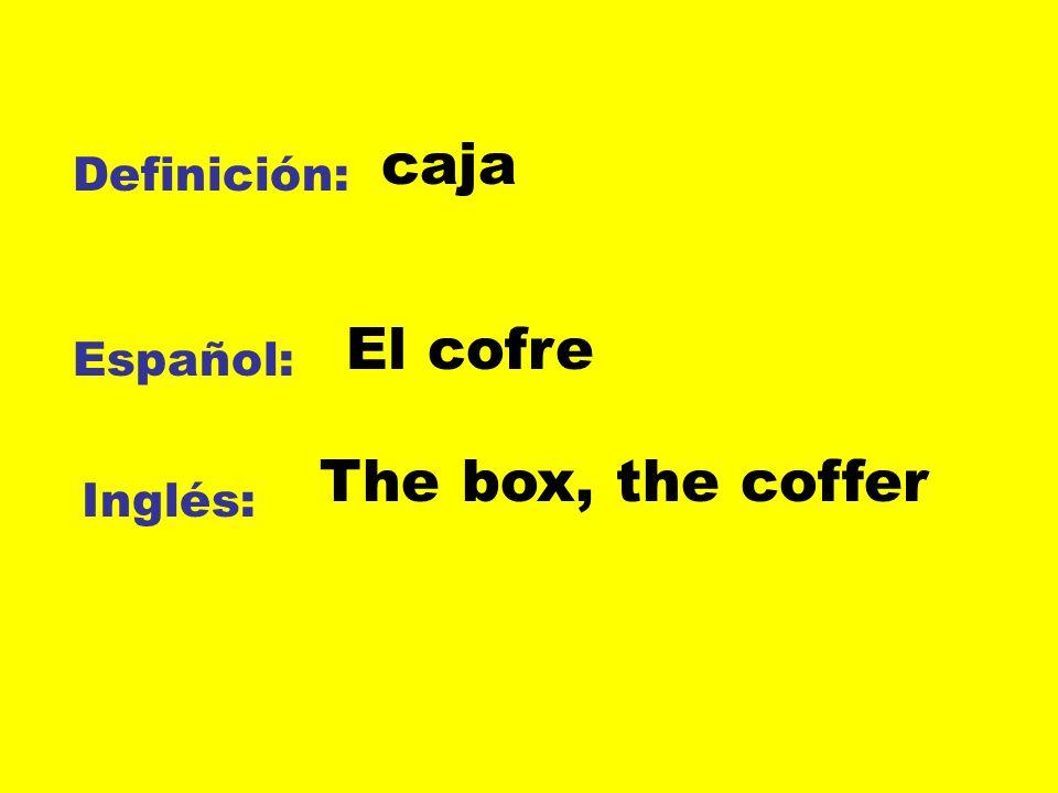 Definición: Español: Inglés: caja El cofre The box, the coffer