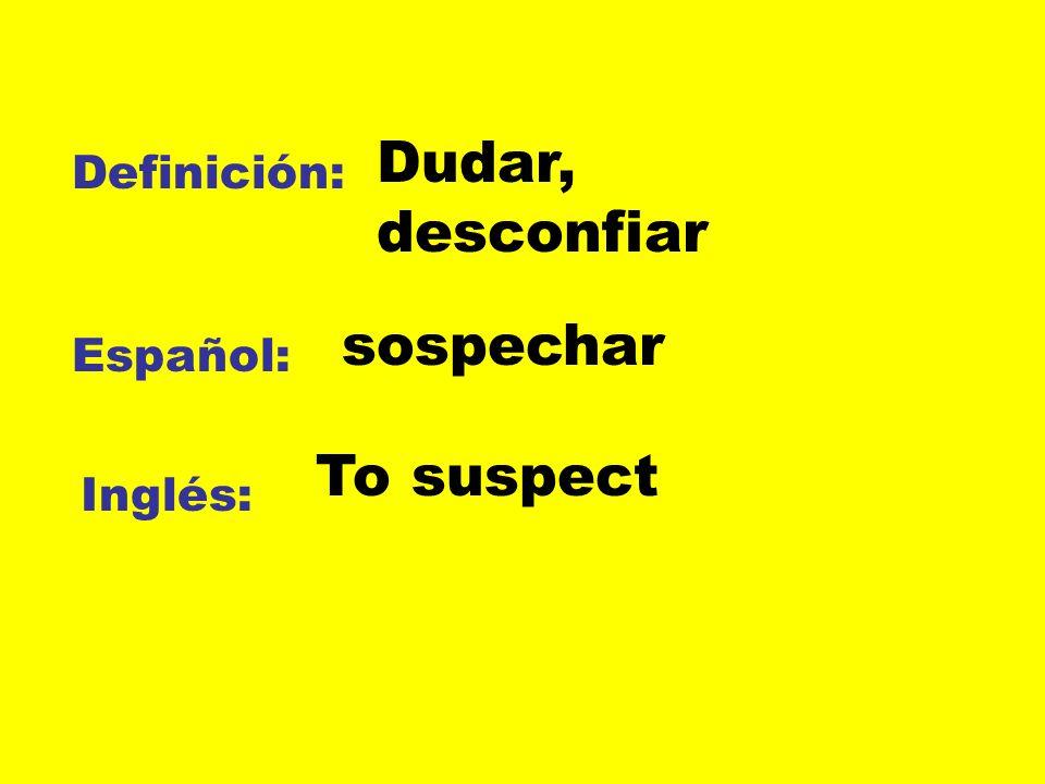 Definición: Español: Inglés: Dudar, desconfiar sospechar To suspect