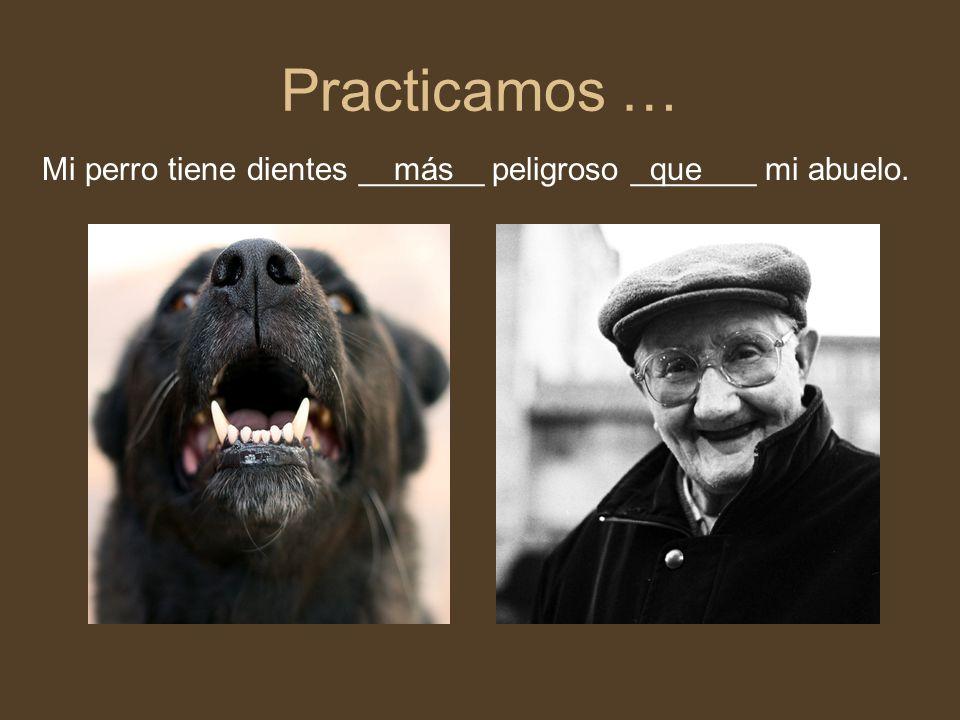 Practicamos … Mi perro tiene dientes _______ peligroso _______ mi abuelo.másque