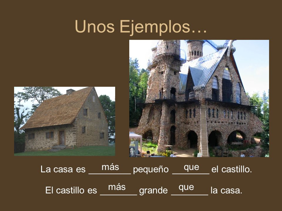 Unos Ejemplos… La casa es ________ pequeño _______ el castillo.