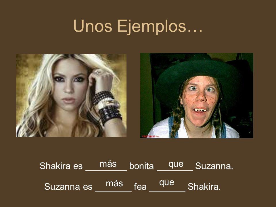 Unos Ejemplos… Shakira es ________ bonita _______ Suzanna.
