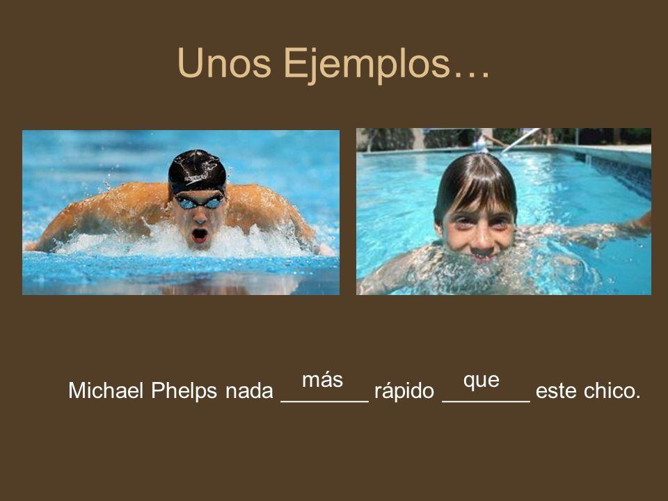 Unos Ejemplos… Michael Phelps nada _______ rápido _______ este chico. másque