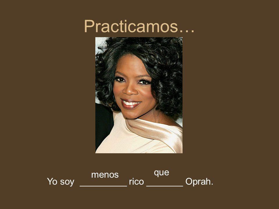 Practicamos… Yo soy _________ rico _______ Oprah. menos que