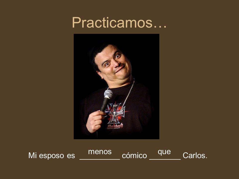 Practicamos… Mi esposo es _________ cómico _______ Carlos. menosque