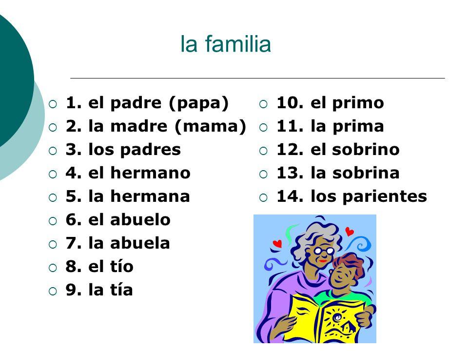 la familia 1. el padre (papa) 2. la madre (mama) 3. los padres 4. el hermano 5. la hermana 6. el abuelo 7. la abuela 8. el tío 9. la tía 10. el primo