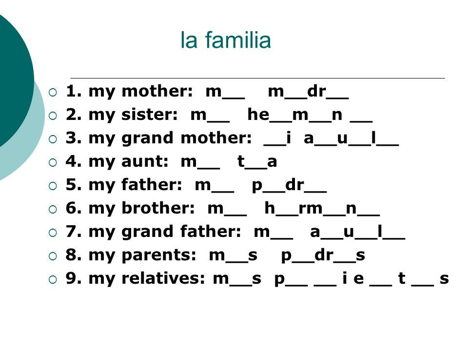 la familia 1. my mother: m__ m__dr__ 2. my sister: m__ he__m__n __ 3. my grand mother: __i a__u__l__ 4. my aunt: m__ t__a 5. my father: m__ p__dr__ 6.