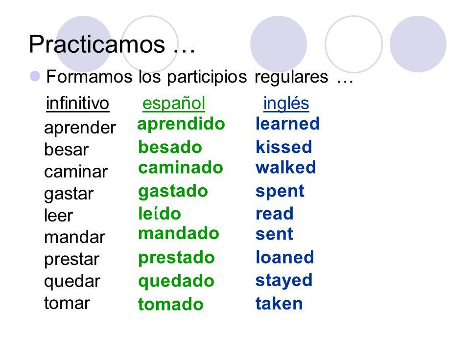 Practicamos … Formamos los participios regulares … infinitivo español inglés aprender besar caminar gastar leer mandar prestar quedar tomar aprendido