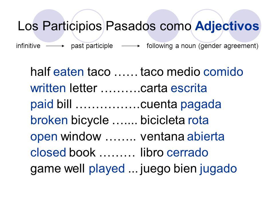 Los Participios Pasados como Adjectivos half eaten taco ……taco medio comido written letter ……….carta escrita paid bill …………….cuenta pagada broken bicy