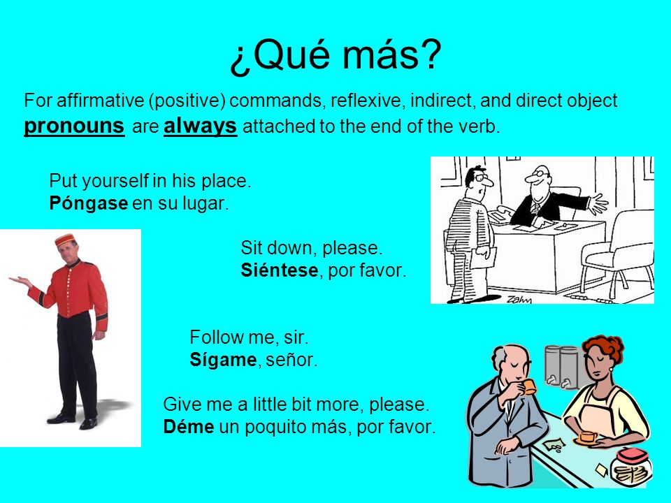 For affirmative (positive) commands, reflexive, indirect, and direct object pronouns are always attached to the end of the verb. Put yourself in his p