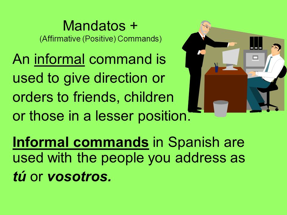 Mandatos + (Affirmative (Positive) Commands) An informal command is used to give direction or orders to friends, children or those in a lesser positio