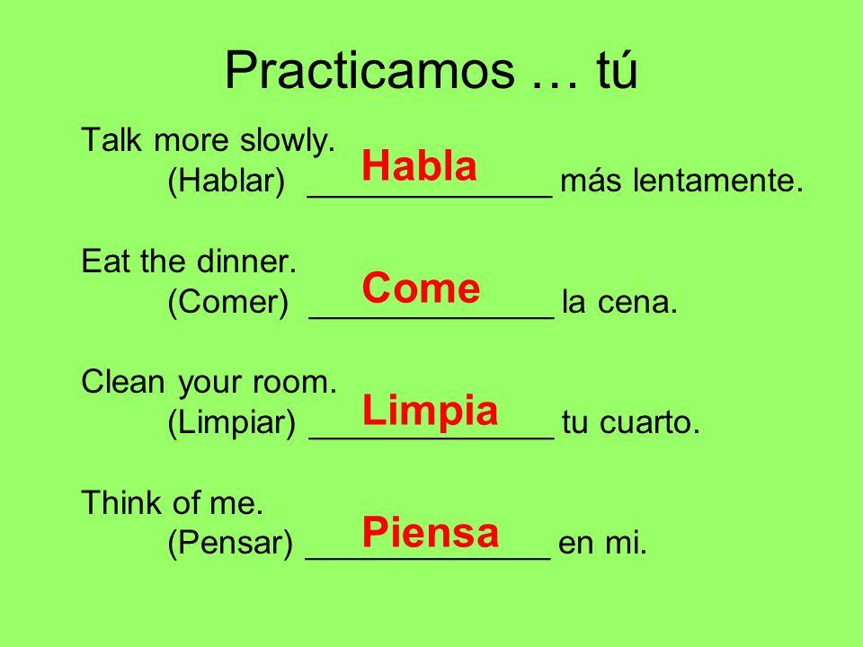 Practicamos … tú Talk more slowly. (Hablar) _____________ más lentamente. Eat the dinner. (Comer) _____________ la cena. Clean your room. (Limpiar) __