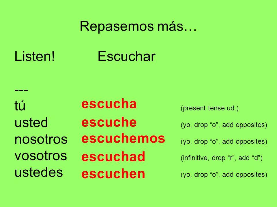 Repasemos más… Listen! Escuchar --- tú (present tense ud.) usted (yo, drop o, add opposites) nosotros (yo, drop o, add opposites) vosotros (infinitive