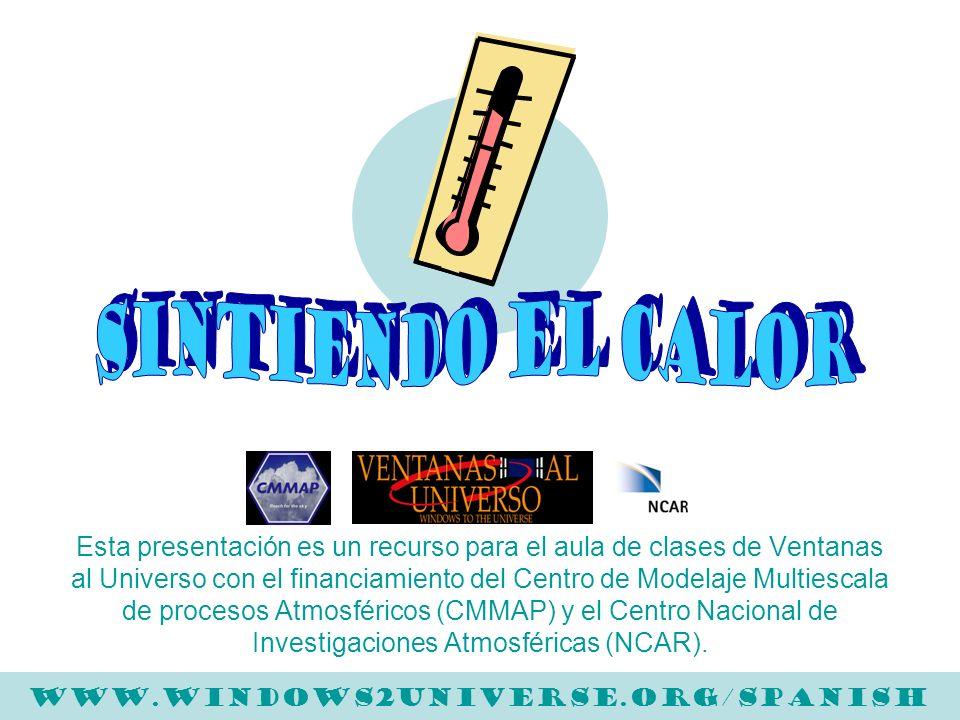 Para más información por favor visita: www.windows.ucar.edu/teacher_resources/teach_heat.html SINTIENDO EL CALOR