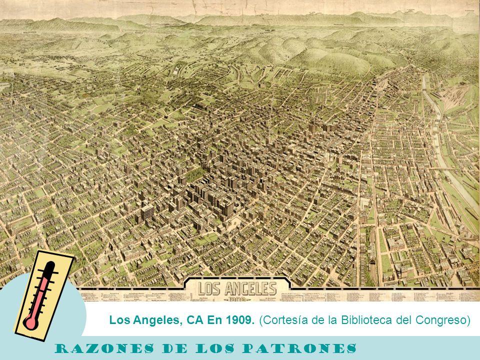 Los Angeles, CA En 1909. (Cortesía de la Biblioteca del Congreso) RAZONES DE LOS PATRONES