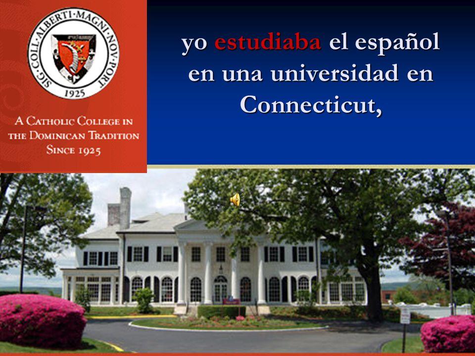 yo estudiaba el español en una universidad en Connecticut,