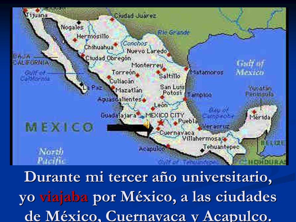Durante mi tercer año universitario, yo viajaba por México, a las ciudades de México, Cuernavaca y Acapulco.