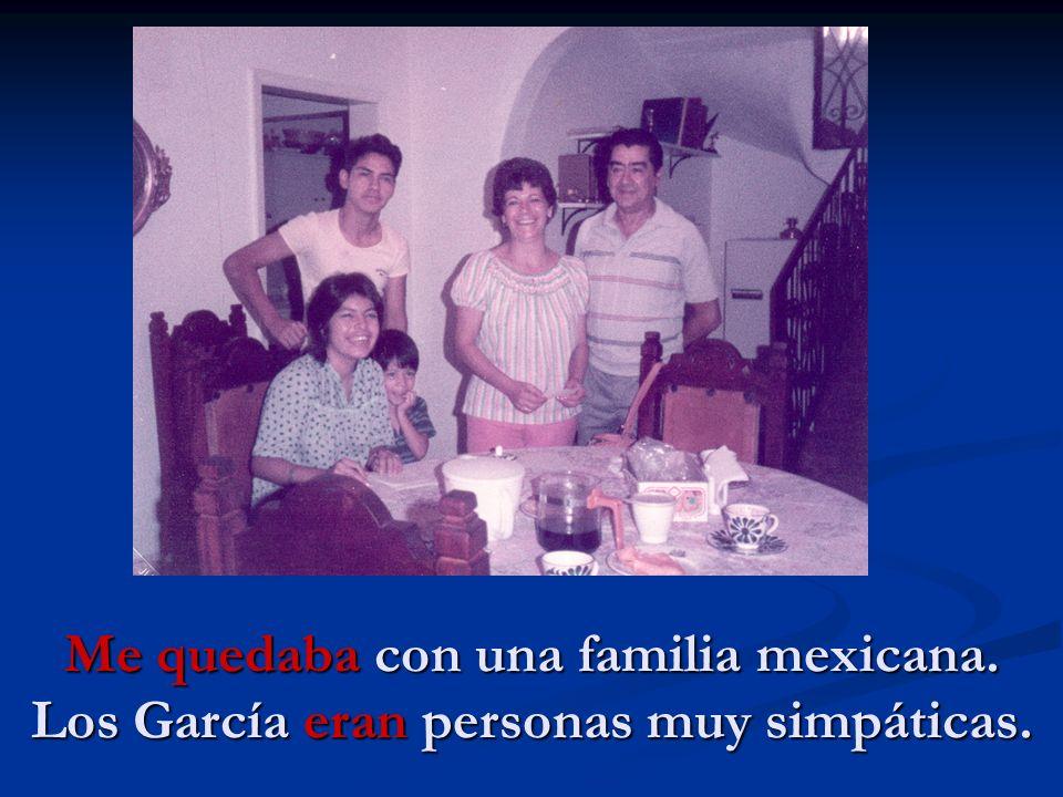 Me quedaba con una familia mexicana. Los García eran personas muy simpáticas.