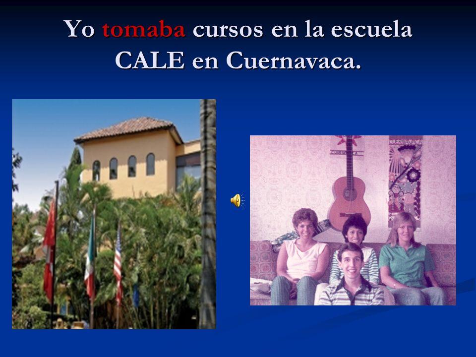 Yo tomaba cursos en la escuela CALE en Cuernavaca.