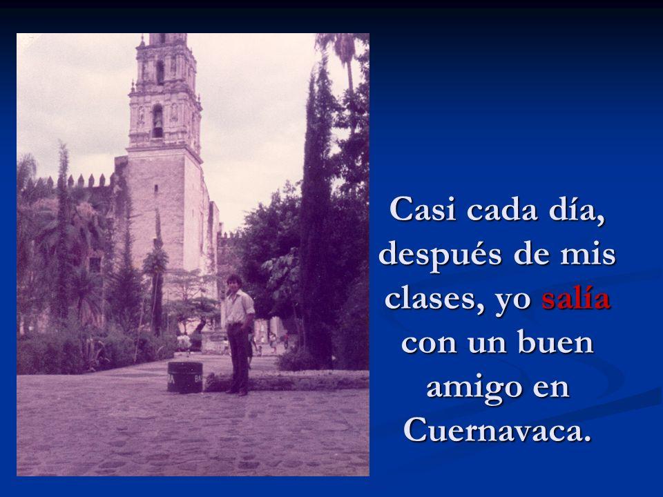 Casi cada día, después de mis clases, yo salía con un buen amigo en Cuernavaca.