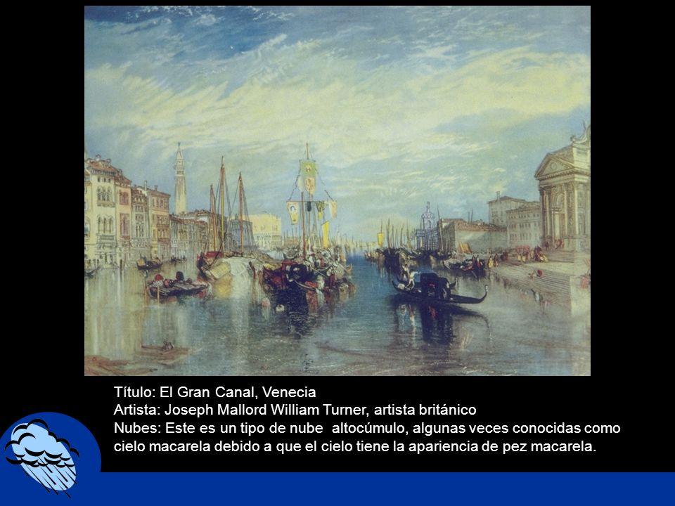 Título: El Gran Canal, Venecia Artista: Joseph Mallord William Turner, artista británico Nubes: Este es un tipo de nube altocúmulo, algunas veces cono