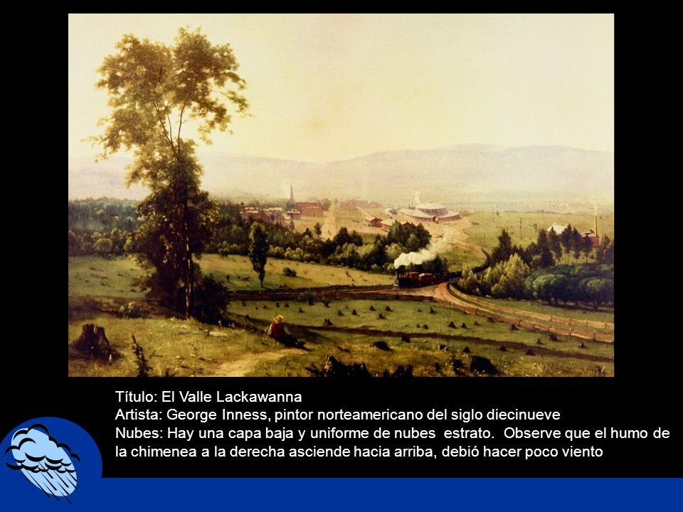 Título: El Valle Lackawanna Artista: George Inness, pintor norteamericano del siglo diecinueve Nubes: Hay una capa baja y uniforme de nubes estrato. O