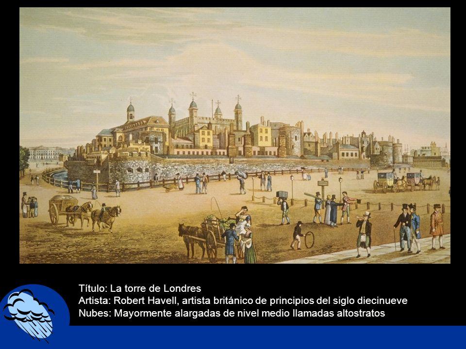 Título: La torre de Londres Artista: Robert Havell, artista británico de principios del siglo diecinueve Nubes: Mayormente alargadas de nivel medio ll
