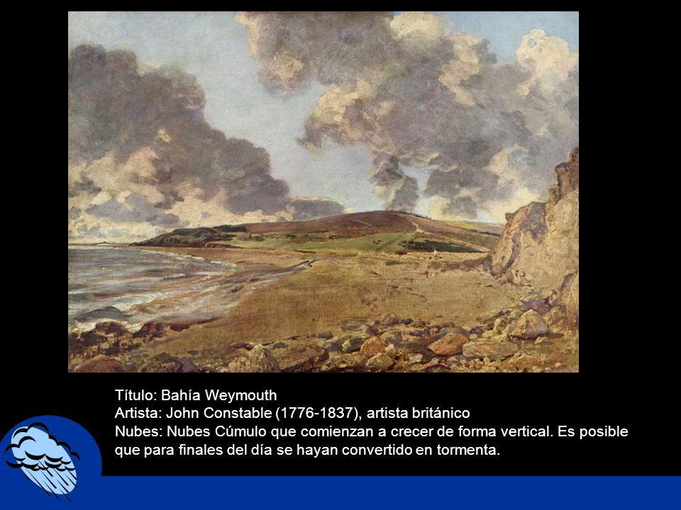 Título: Bahía Weymouth Artista: John Constable (1776-1837), artista británico Nubes: Nubes Cúmulo que comienzan a crecer de forma vertical. Es posible