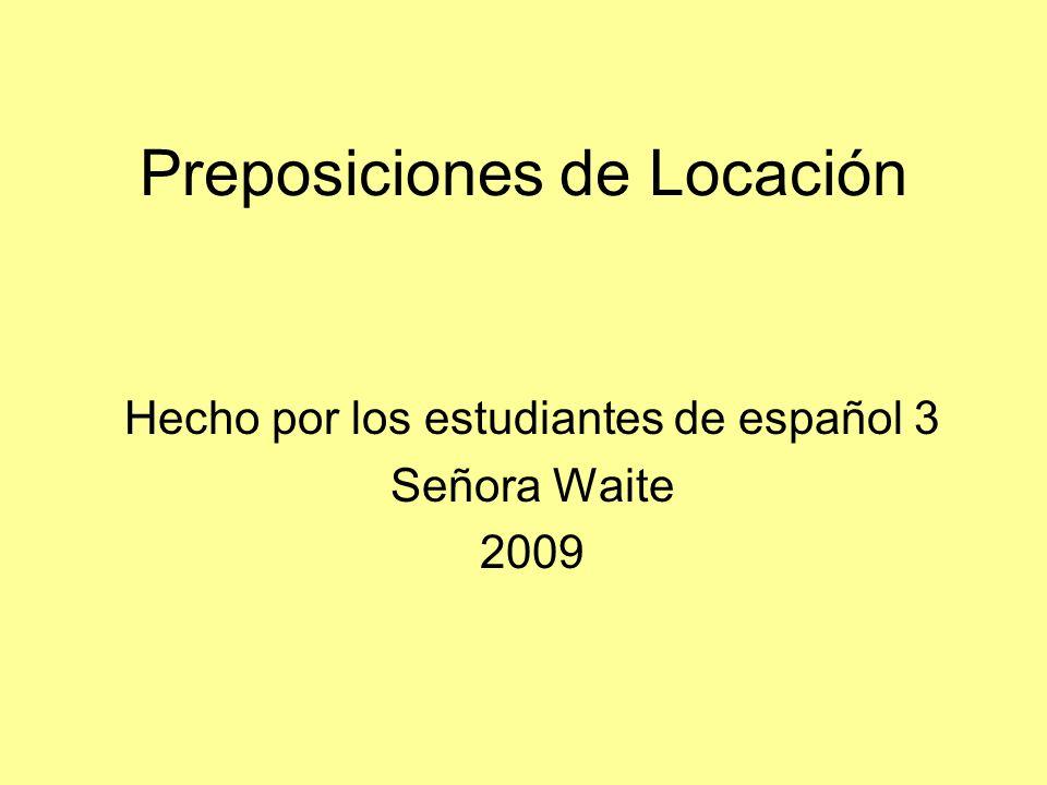 Preposiciones de Locación Hecho por los estudiantes de español 3 Señora Waite 2009