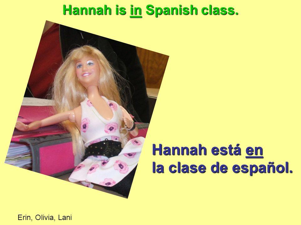Hannah está en la clase de español. Hannah is in Spanish class. Erin, Olivia, Lani