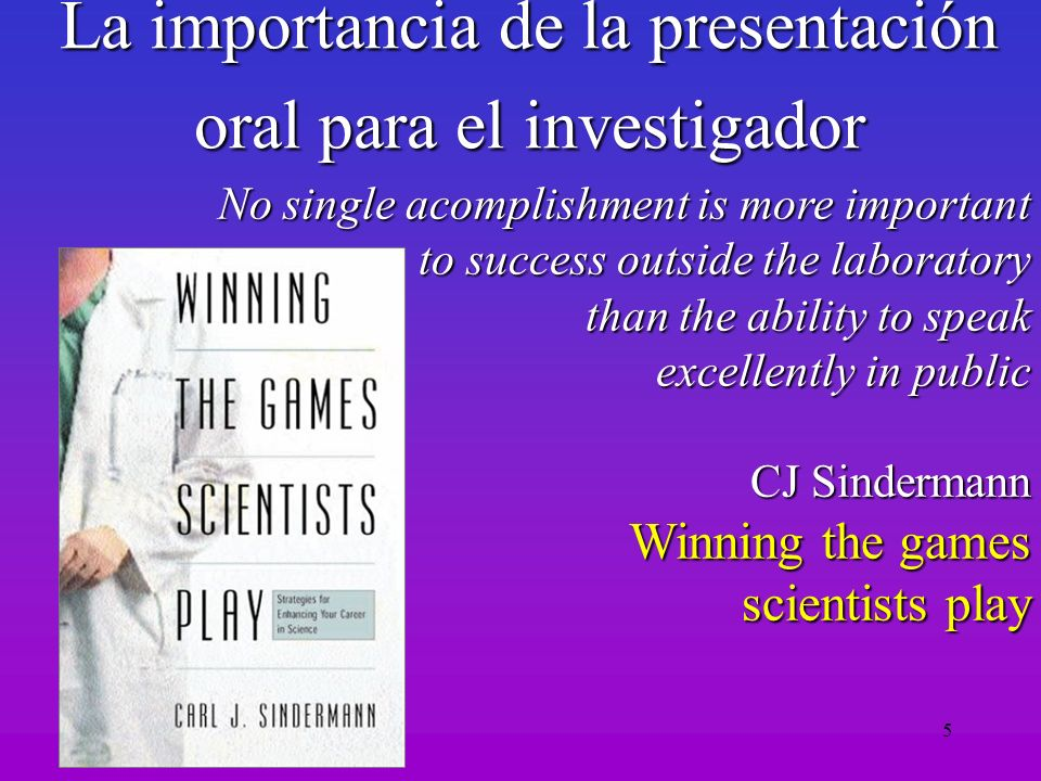 5 La importancia de la presentación oral para el investigador No single acomplishment is more important to success outside the laboratory than the abi