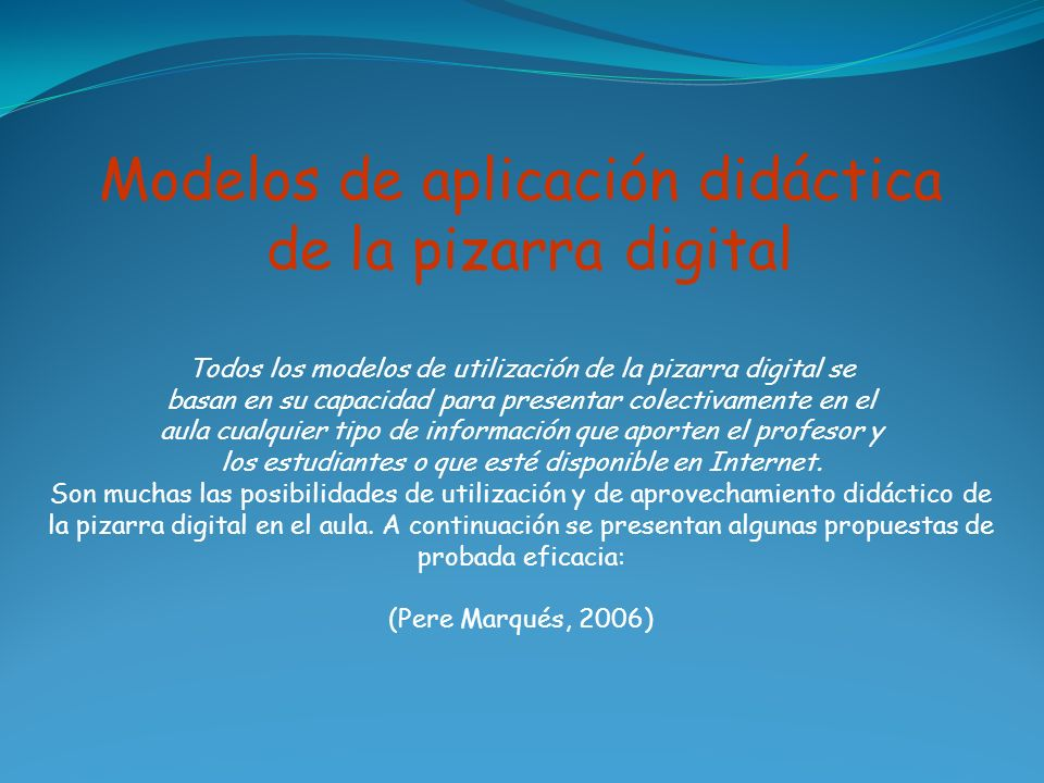 Modelos de aplicación didáctica de la pizarra digital Todos los modelos de utilización de la pizarra digital se basan en su capacidad para presentar c