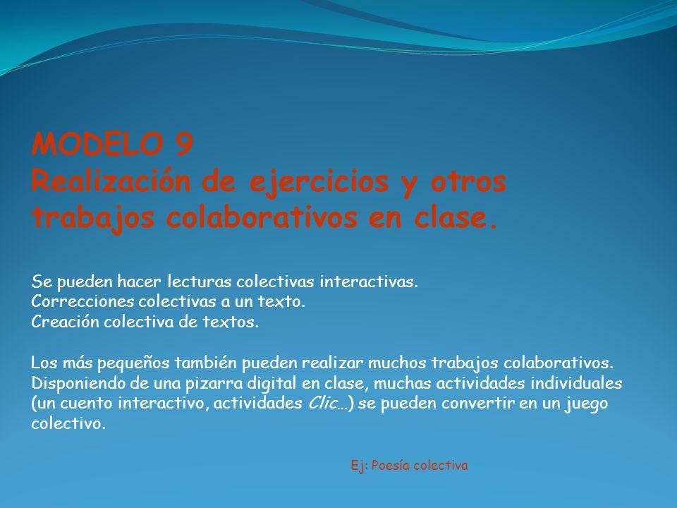 MODELO 9 Realización de ejercicios y otros trabajos colaborativos en clase. Se pueden hacer lecturas colectivas interactivas. Correcciones colectivas