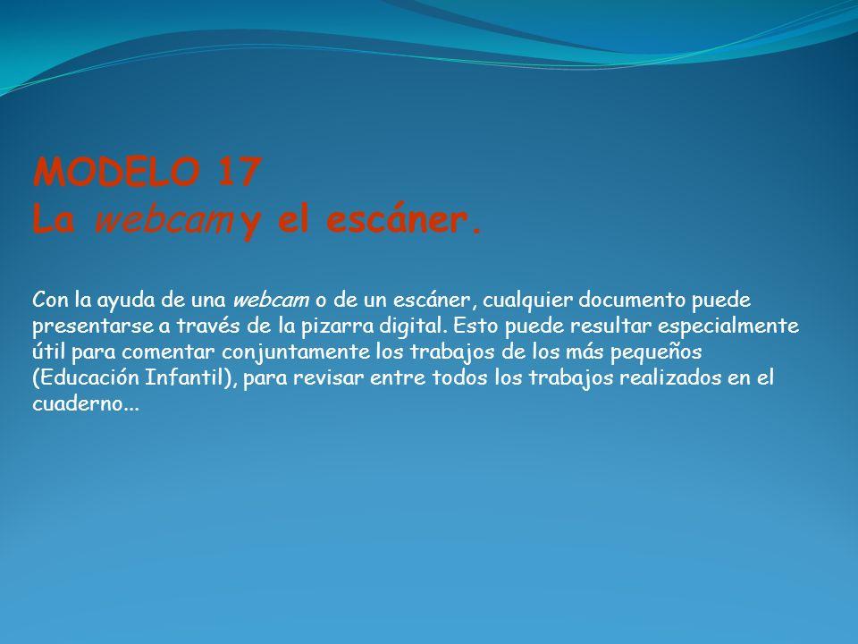 MODELO 17 La webcam y el escáner. Con la ayuda de una webcam o de un escáner, cualquier documento puede presentarse a través de la pizarra digital. Es