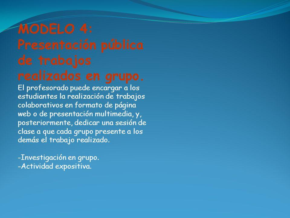 MODELO 4: Presentación pública de trabajos realizados en grupo. El profesorado puede encargar a los estudiantes la realización de trabajos colaborativ