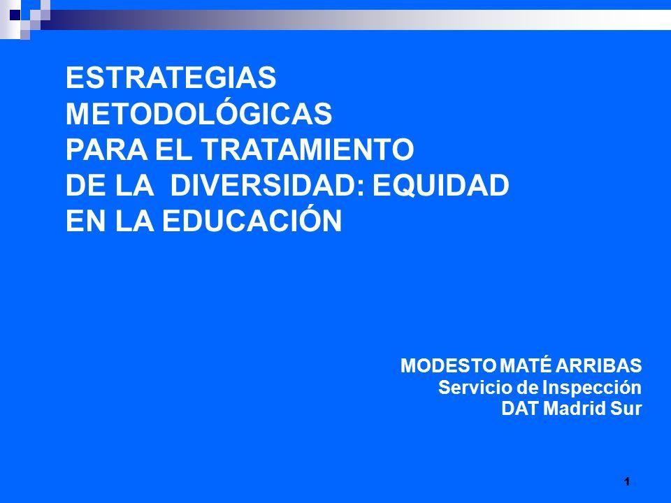 1 ESTRATEGIAS METODOLÓGICAS PARA EL TRATAMIENTO DE LA DIVERSIDAD: EQUIDAD EN LA EDUCACIÓN MODESTO MATÉ ARRIBAS Servicio de Inspección DAT Madrid Sur