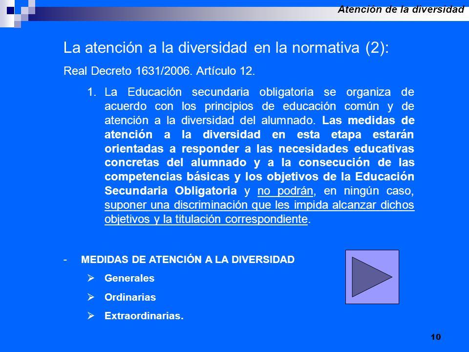 10 La atención a la diversidad en la normativa (2): Real Decreto 1631/2006. Artículo 12. 1.La Educación secundaria obligatoria se organiza de acuerdo