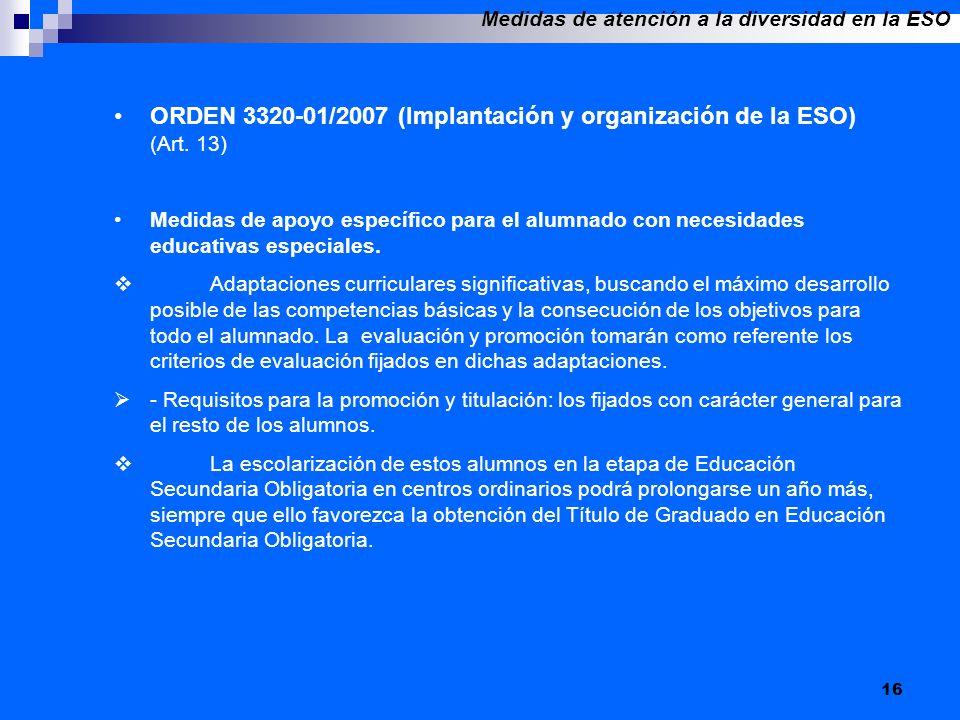 16 ORDEN 3320-01/2007 (Implantación y organización de la ESO) (Art. 13) Medidas de apoyo específico para el alumnado con necesidades educativas especi