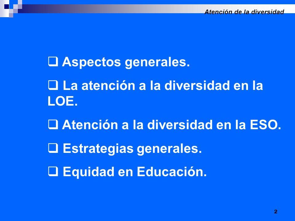 2 Aspectos generales. La atención a la diversidad en la LOE. Atención a la diversidad en la ESO. Estrategias generales. Equidad en Educación. Atención
