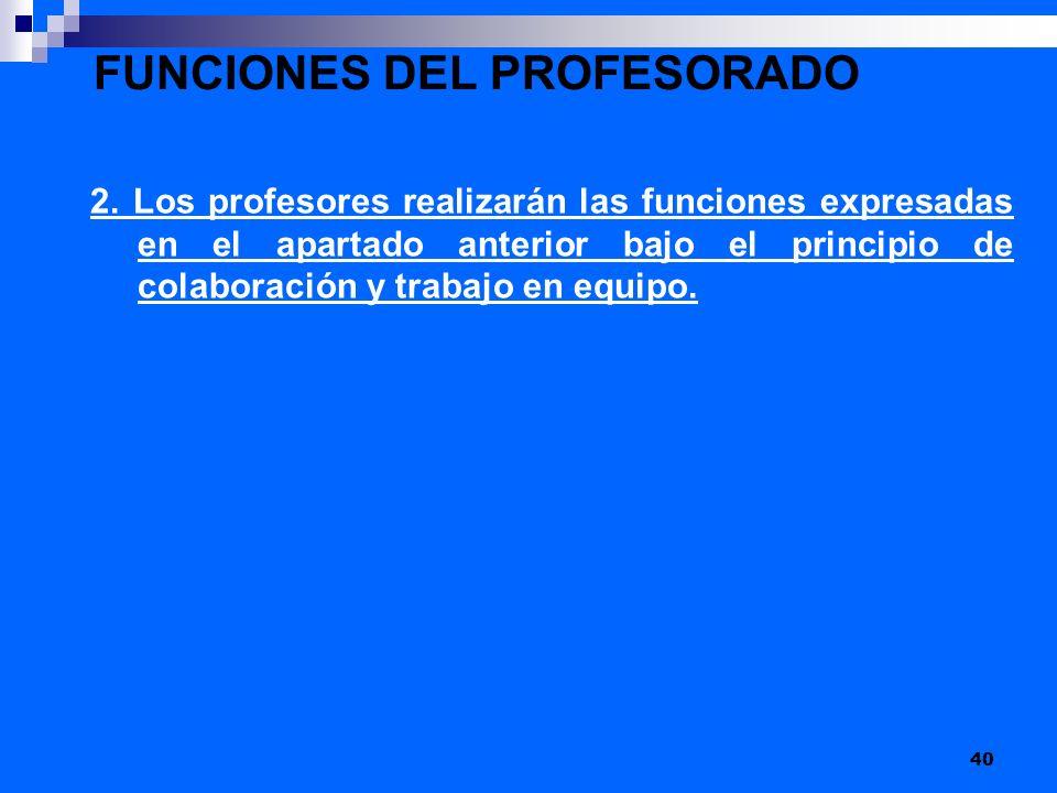 FUNCIONES DEL PROFESORADO 2. Los profesores realizarán las funciones expresadas en el apartado anterior bajo el principio de colaboración y trabajo en