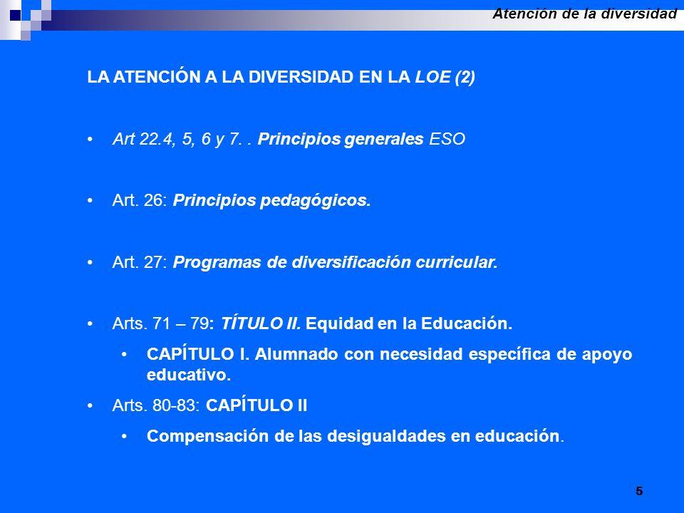 5 LA ATENCIÓN A LA DIVERSIDAD EN LA LOE (2) Art 22.4, 5, 6 y 7.. Principios generales ESO Art. 26: Principios pedagógicos. Art. 27: Programas de diver