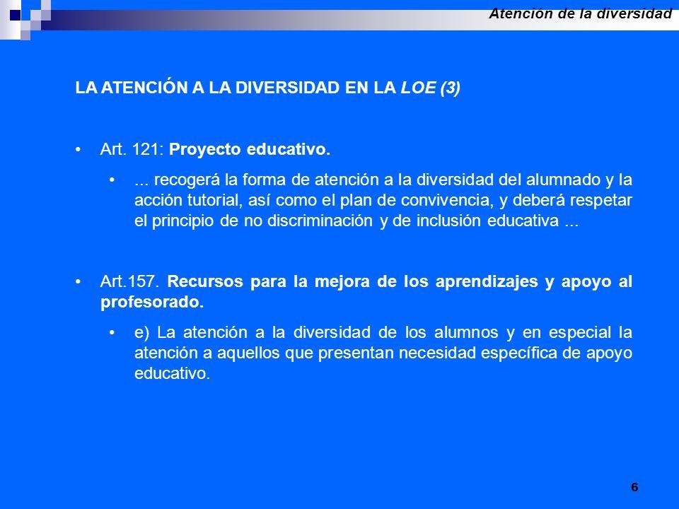 6 LA ATENCIÓN A LA DIVERSIDAD EN LA LOE (3) Art. 121: Proyecto educativo.... recogerá la forma de atención a la diversidad del alumnado y la acción tu