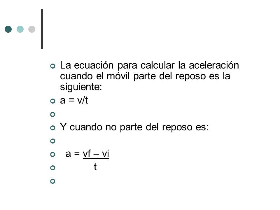 La ecuación para calcular la aceleración cuando el móvil parte del reposo es la siguiente: a = v/t Y cuando no parte del reposo es: a = vf – vi t