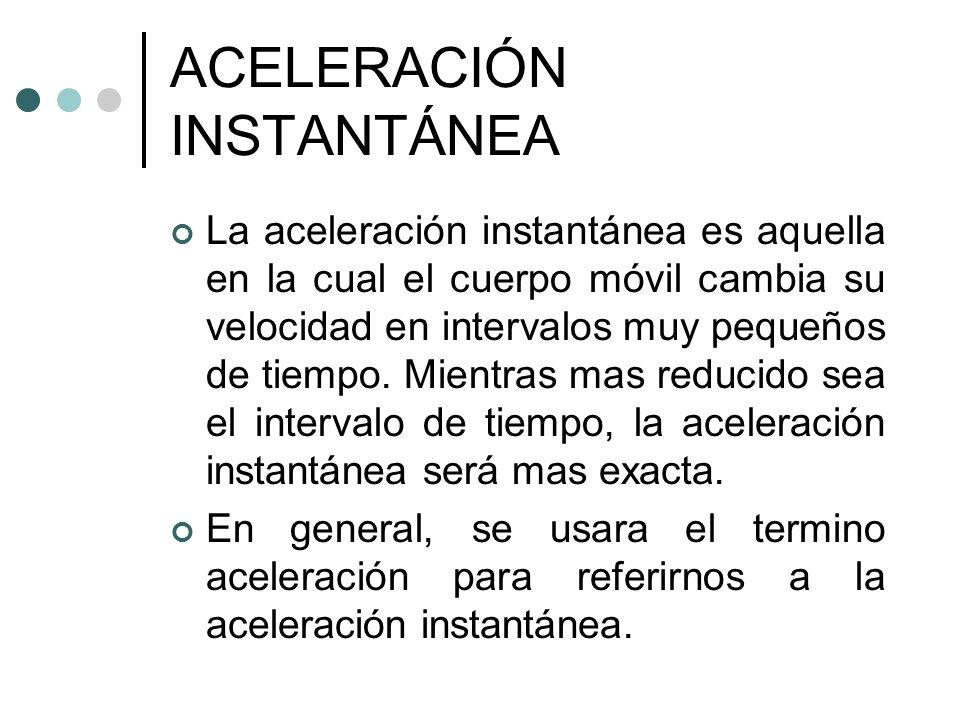 ACELERACIÓN INSTANTÁNEA La aceleración instantánea es aquella en la cual el cuerpo móvil cambia su velocidad en intervalos muy pequeños de tiempo. Mie