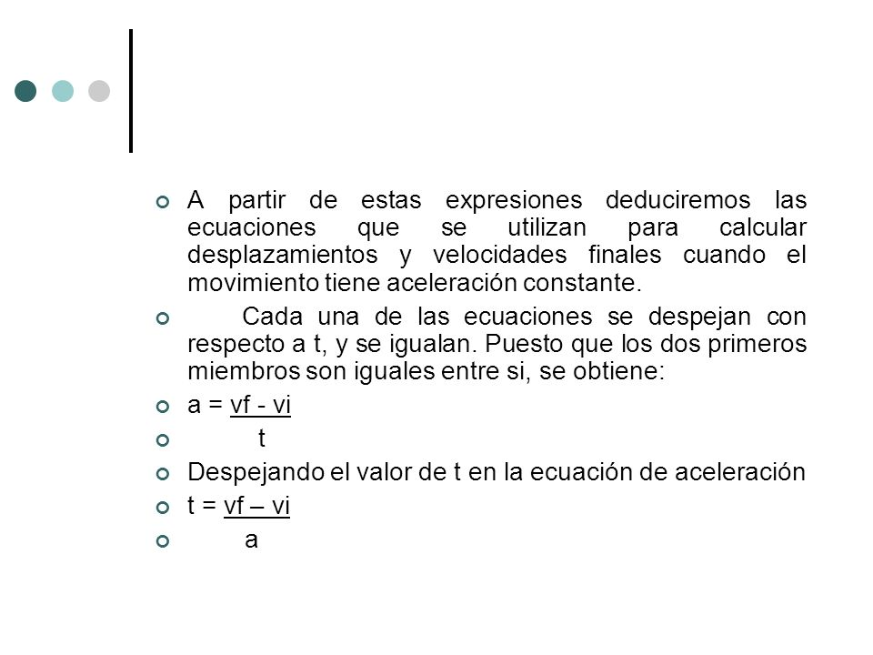 A partir de estas expresiones deduciremos las ecuaciones que se utilizan para calcular desplazamientos y velocidades finales cuando el movimiento tien