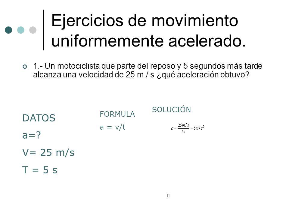 Ejercicios de movimiento uniformemente acelerado. 1.- Un motociclista que parte del reposo y 5 segundos más tarde alcanza una velocidad de 25 m / s ¿q
