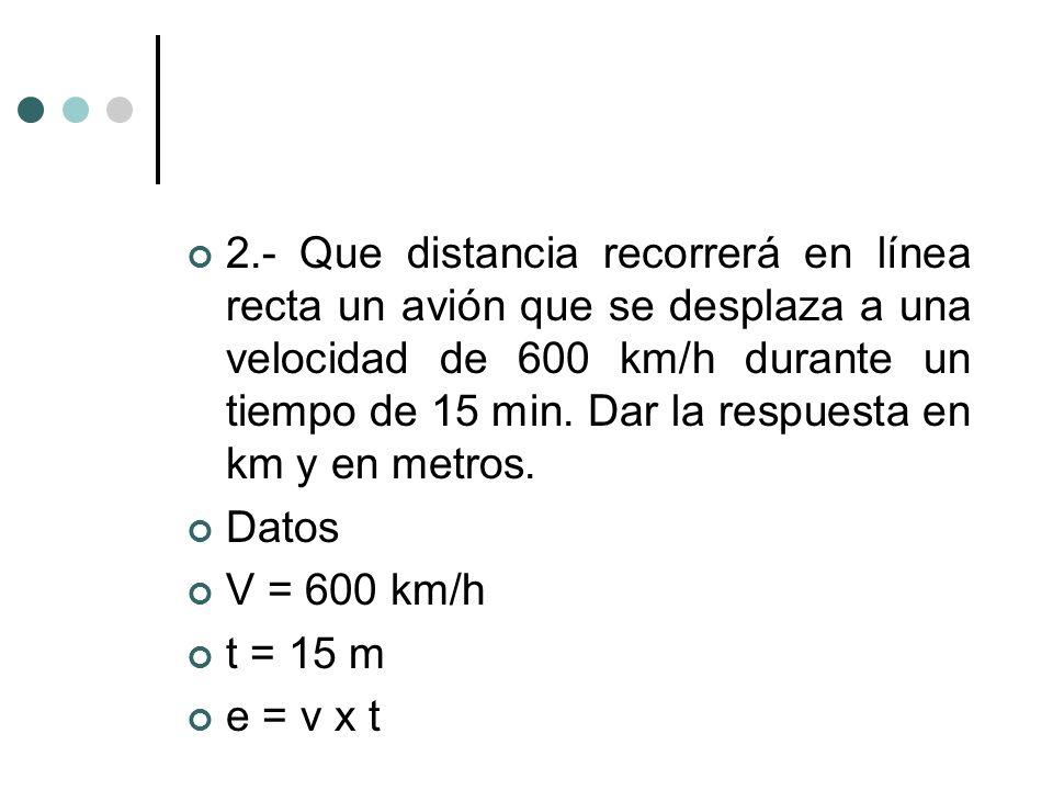 2.- Que distancia recorrerá en línea recta un avión que se desplaza a una velocidad de 600 km/h durante un tiempo de 15 min. Dar la respuesta en km y