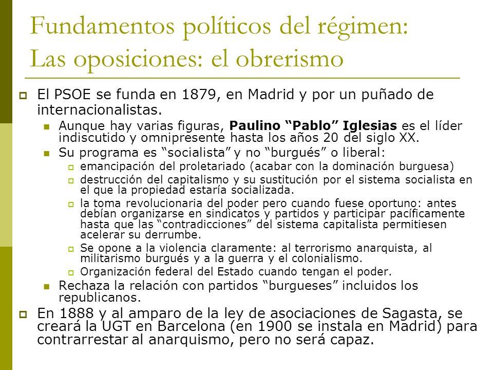 Fundamentos políticos del régimen: Las oposiciones: el obrerismo El PSOE se funda en 1879, en Madrid y por un puñado de internacionalistas. Aunque hay